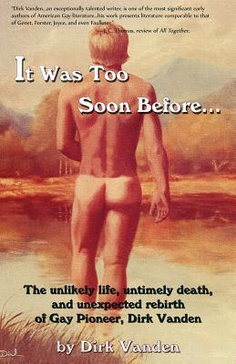 It Was Too Soon Before--: The Unlikely Life, Untimely Death, and Unexpected Rebirth of Gay Pioneer, Dirk Vanden Dirk Vanden