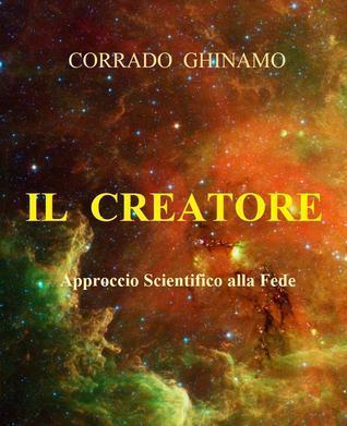 Il Creatore: Approccio Scientifico alla Fede  by  Corrado Ghinamo