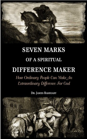 Seven Marks Of A Spiritual Difference Maker: How Ordinary People Can Make An Extraordinary Difference for God James M. Rasbeary