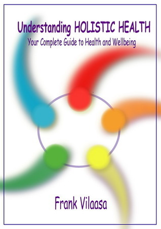Understanding Holistic Health: Your Complete Guide to Health and Wellbeing  by  Frank Vilaasa