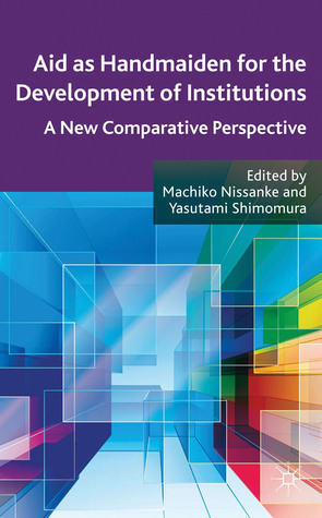 Aid as Handmaiden for the Development of Institutions: A New Comparative Perspective Machiko Nissanke