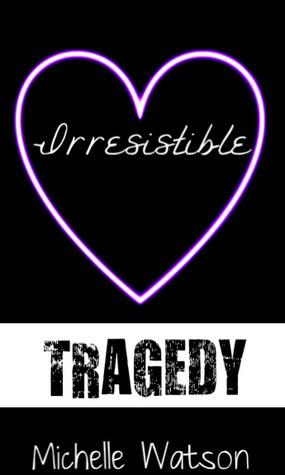 Irresistible Tragedy  by  Michelle M. Watson