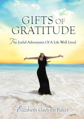 Gifts of Gratitude: The Joyful Adventures of a Life Well Lived  by  Elizabeth Gaylynn Baker
