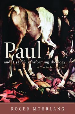 Paul and His Life-Transforming Theology: A Concise Introduction  by  Roger Mohrlang