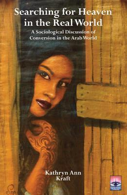 Searching for Heaven in the Real World: A Sociological Discussion of Conversion in the Arab World Kathryn Ann Kraft