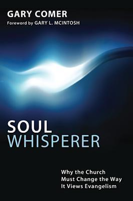 Soul Whisperer: Why the Church Must Change the Way It Views Evangelism  by  Gary Comer