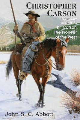 Christopher Carson, Familiarly Known as Kit Carson the Pioneer of the West John S.C. Abbott