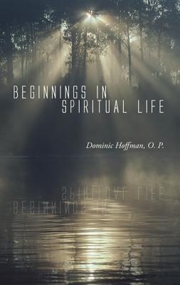 Beginnings in Spiritual Life Dominic Hoffman