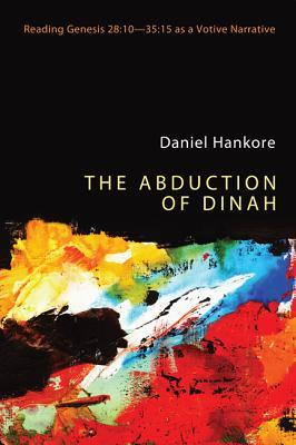 The Abduction of Dinah: Reading Genesis 28:10-35:15 as a Votive Narrative Daniel Hankore