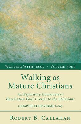 Walking as Mature Christians: An Expository Commentary Based Upon Pauls Letter to the Ephesians: Chapter Four Verses 1-16 Robert B. Callahan