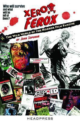 Xerox Ferox: The Wild World of the Horror Film Fanzine  by  John Szpunar