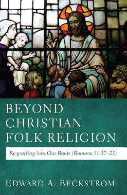 Beyond Christian Folk Religion: Re-Grafting Into Our Roots (Romans 11:17-23)  by  Edward A. Beckstrom