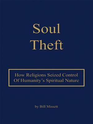 Soul Theft: How Religions Seized Control of Humanitys Spiritual Nature  by  Bill Missett