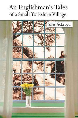 An Englishmans Tales of a Small Yorkshire Village Silas Ackroyd