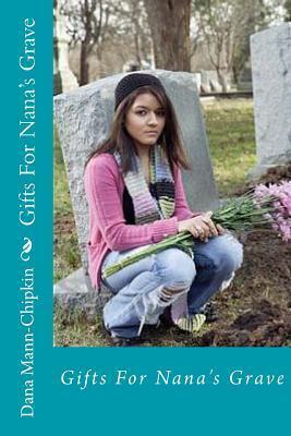 Gifts for Nanas Grave: Gifts for Nanas Grave Dana Mann-Chipkin