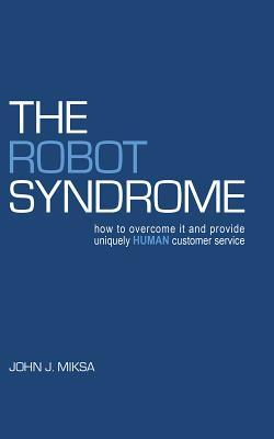 The Robot Syndrome: How to Overcome It and Provide Uniquely Human Customer Service  by  John J. Miksa