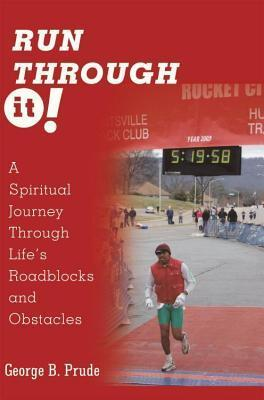 Run Through It: A Spiritual Journey Through Lifes Roadblocks and Obstacles George Prude