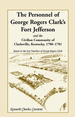 The Personnel of George Rogers Clarks Fort Jefferson and the Civilian Community of Clarksville Kenneth Charles Carstens