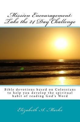 Mission Encouragement: Take the 24 Day Challenge: A Bible Devotions Based on Colossians to Help You Develop the Spiritual Habit of Reading Gods Word  by  Elizabeth A. Marks