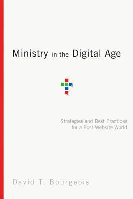 Ministry in the Digital Age: Strategies and Best Practices for a Post-Website World David T. Bourgeois
