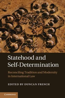 Statehood and Self-Determination: Reconciling Tradition and Modernity in International Law  by  Duncan French