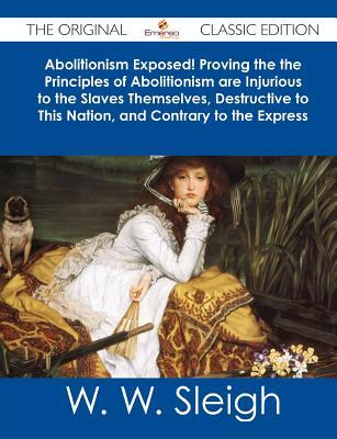 Abolitionism Exposed! Proving the the Principles of Abolitionism Are Injurious to the Slaves Themselves, Destructive to This Nation, and Contrary to T  by  W.W. Sleigh