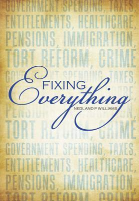 Fixing Everything: Government Spending, Taxes, Entitlements, Healthcare, Pensions, Immigration, Tort Reform, Crime...  by  Nedland P Williams