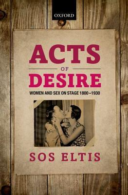 Acts of Desire Women and Sex on Stage 1800-1930  by  Sos Eltis