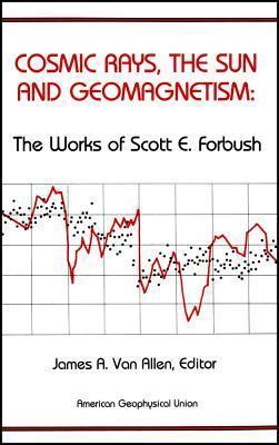 Cosmic Rays, the Sun and Geomagnetism: The Works of Scott E. Forbush Scott E. Forbush