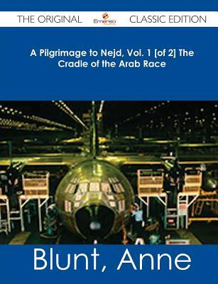 A Pilgrimage to Nejd, Vol. 1 [Of 2] the Cradle of the Arab Race - The Original Classic Edition  by  Anne Blunt