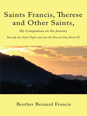 Saints Francis, Therese and Other Saints, My Companions on the Journey: Through the Dark Night and Into the Eternal Day, Book III  by  Brother Bernard Francis