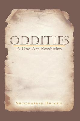 Oddities: A One Act Resolution  by  Shivcharran Hulasie