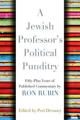 A Jewish Professors Political Punditry: Fifty-Plus Years of Published Commentary Ron Rubin
