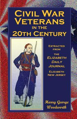 Civil War Veterans in the 20th Century: Extracted from the Elizabeth Daily Journal, Elizabeth, New Jersey Harry George Woodworth