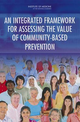 An Integrated Framework for Assessing the Value of Community-Based Prevention  by  Committee on Valuing Community-Based Non-Clinical Prevention Programs