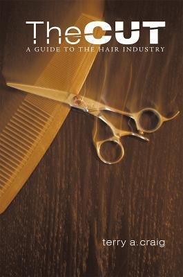 The Cut: A Guide to the Hair Industry Terry A. Craig