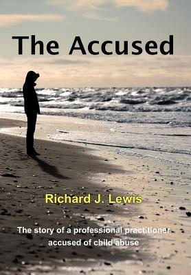 The Accused: The Story of a Professional Practitioner Accused of Child Abuse Richard J.  Lewis Sr.