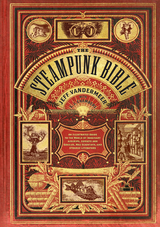The Steampunk Bible: An Illustrated Guide to the World of Imaginary Airships, Corsets and Goggles, Mad Scientists, and Strange Literature  by  Jeff VanderMeer
