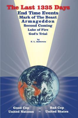 The Last 1335 Days: End Time Events, Mark of the Beast, Armageddon, Second Coming, Lake of Fire, Gods Trial  by  Everett L. Anderson