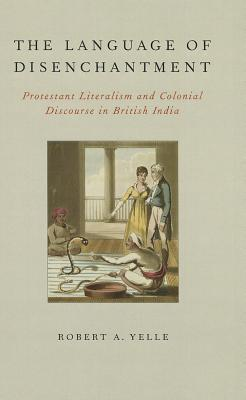 The Language of Disenchantment: Protestant Literalism and Colonial Discourse in British India  by  Robert A. Yelle