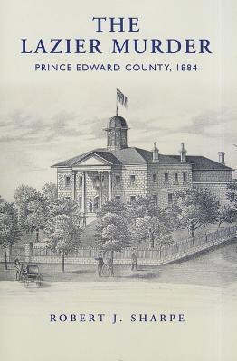 The Lazier Murder: Prince Edward County, 1884 Robert J. Sharpe