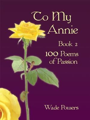 To My Annie Book 2: 100 Poems of Passion Wade Powers