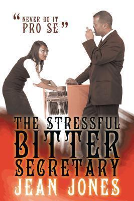 The Stressful Bitter Secretary: Never Do It Pro Se  by  Jean Jones