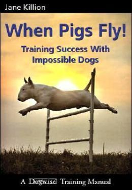 When Pigs Fly!: Training Success With Impossible Dogs Jane Killion