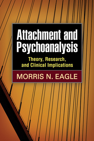Attachment and Psychoanalysis: Theory, Research, and Clinical Implications  by  Morris N. Eagle