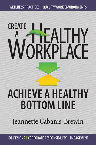 Create a Healthy Workplace-Achieve a Healthy Bottom Line  by  Jeannette Cabanis-Brewin