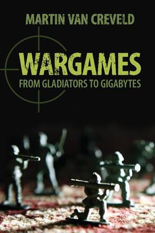 Wargames: From Gladiators to Gigabytes Martin van Creveld