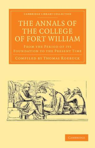 The Annals of the College of Fort William: From the Period of Its Foundation to the Present Time Thomas Roebuck