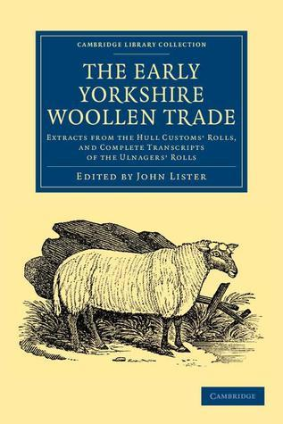 The Early Yorkshire Woollen Trade: Extracts from the Hull Customs Rolls, and Complete Transcripts of the Ulnagers Rolls  by  John Lister