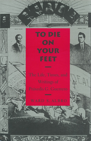To Die on Your Feet: The Life, Times and Writing of Práxedis Guerrero Ward S. Albro